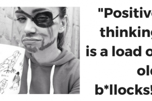 """""""Positive thinking is a load of old bollocks!"""""""
